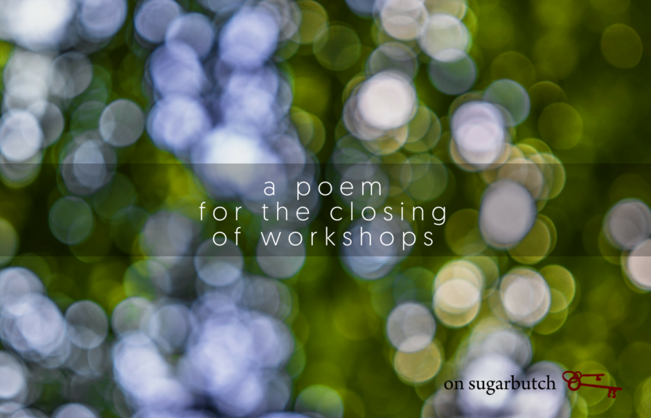 A Poem for the Closing of Workshops
