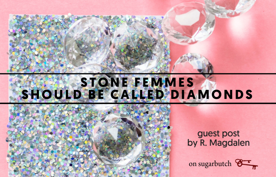 Stone Femmes Should Be Called Diamonds, Guest Post by R. Magdalen