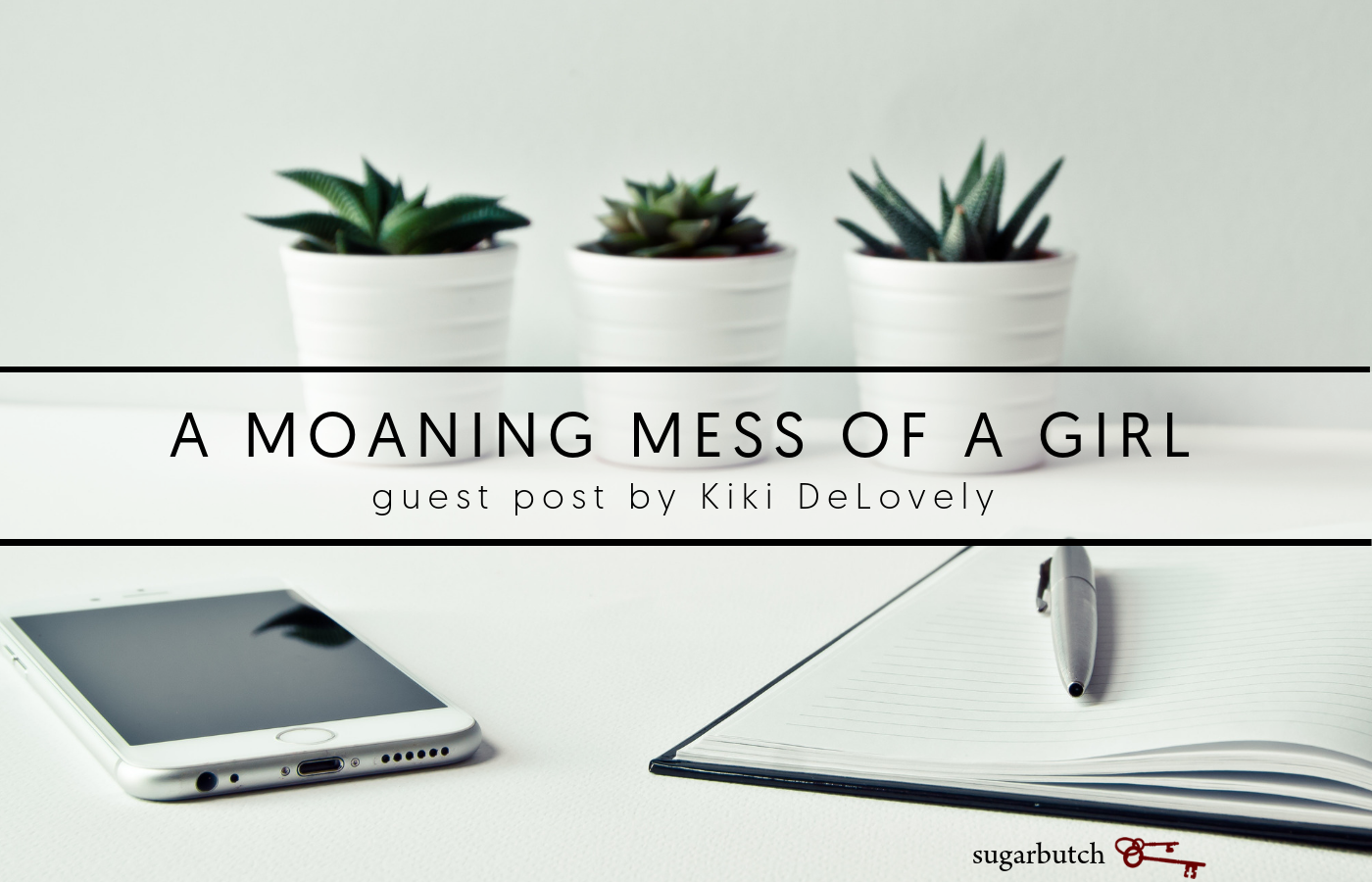 A Moaning Mess of a Girl, Guest Post by Kiki DeLovely