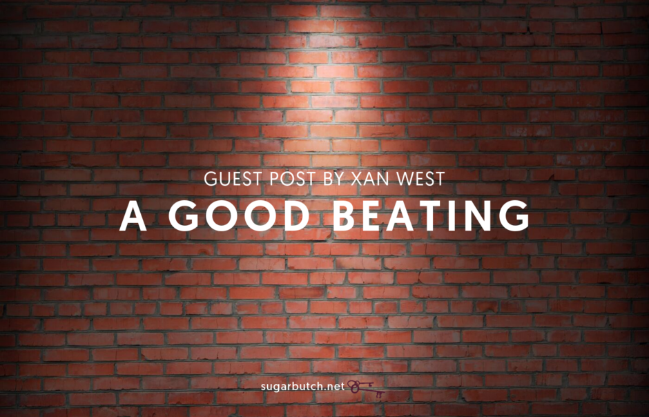 A Good Beating, Guest Post by Xan West