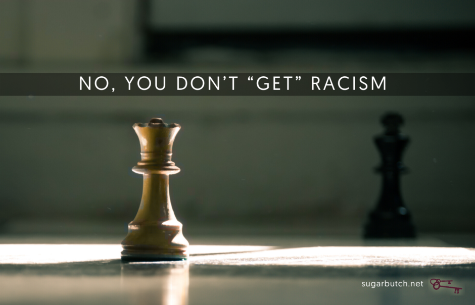 "No, You Don't ""Get"" Racism Because You Are Oppressed, Too"