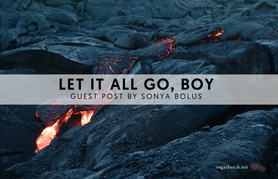 Let It All Go, Boy: Part Two, Guest Post by Sonya Bolus