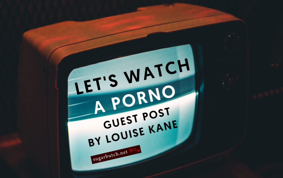 Let's Watch a Porno, Guest Post by Louise Kane