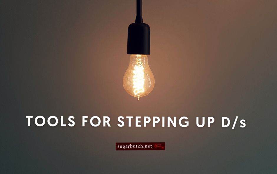 Tools For Stepping Up D/s